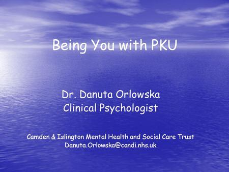 Being You with PKU Dr. Danuta Orlowska Clinical Psychologist Camden & Islington Mental Health and Social Care Trust