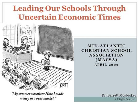 MID-ATLANTIC CHRISTIAN SCHOOL ASSOCIATION (MACSA) APRIL 2009 Leading Our Schools Through Uncertain Economic Times Dr. Barrett Mosbacker All Rights Reserved.