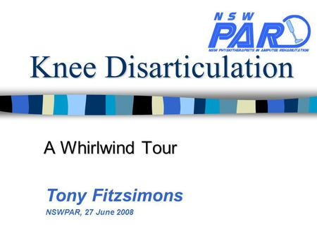 Knee Disarticulation A Whirlwind Tour Tony Fitzsimons NSWPAR, 27 June 2008.