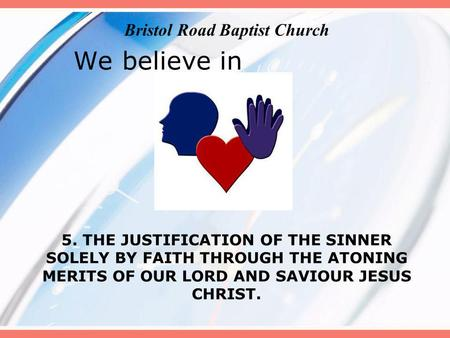 We believe in 5. THE JUSTIFICATION OF THE SINNER SOLELY BY FAITH THROUGH THE ATONING MERITS OF OUR LORD AND SAVIOUR JESUS CHRIST. Bristol Road Baptist.