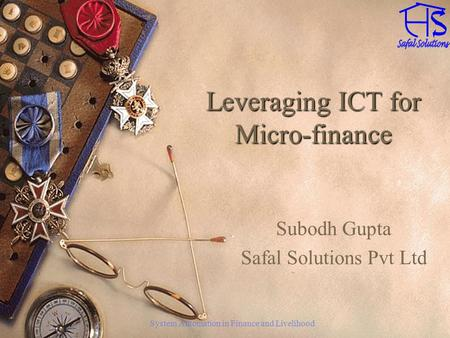 System Automation in Finance and Livelihood Leveraging ICT for Micro-finance Subodh Gupta Safal Solutions Pvt Ltd.