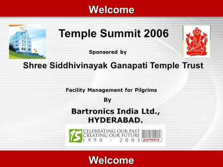 WelcomeWelcome Temple Summit 2006 WelcomeWelcome Facility Management for Pilgrims By Sponsored by Shree Siddhivinayak Ganapati Temple Trust Bartronics.
