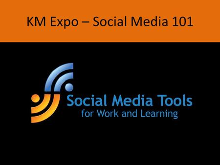 KM Expo – Social Media 101. Social Learning & Working Smarter Through Social Media Please go to this web site and follow instructions.