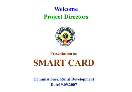 Welcome Project Directors Presentation on SMART CARD Commissioner, Rural Development Date19.09.2007.