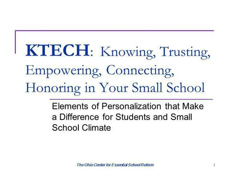 The Ohio Center for Essential School Reform 1 KTECH : Knowing, Trusting, Empowering, Connecting, Honoring in Your Small School Elements of Personalization.