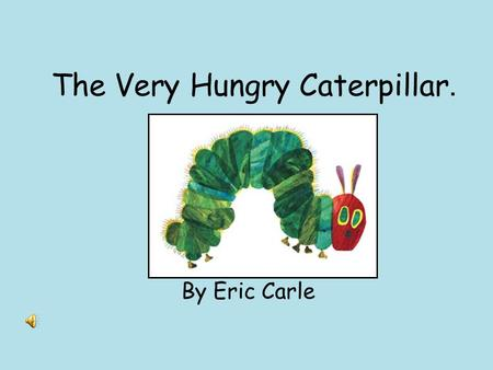 The Very Hungry Caterpillar. By Eric Carle In the light of the moon a little egg lay on a leaf.