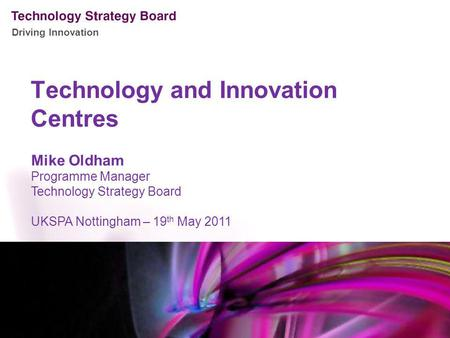 Driving Innovation Technology and Innovation Centres Mike Oldham Programme Manager Technology Strategy Board UKSPA Nottingham – 19 th May 2011.