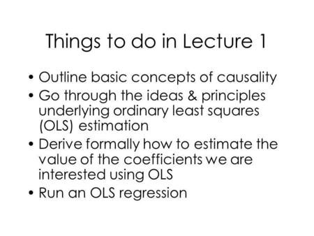 Things to do in Lecture 1 Outline basic concepts of causality Go through the ideas & principles underlying ordinary least squares (OLS) estimation Derive.