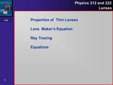 TOC 1 Physics 212 and 222 Lenses Properties of Thin Lenses Lens Makers Equation Ray Tracing Equations.