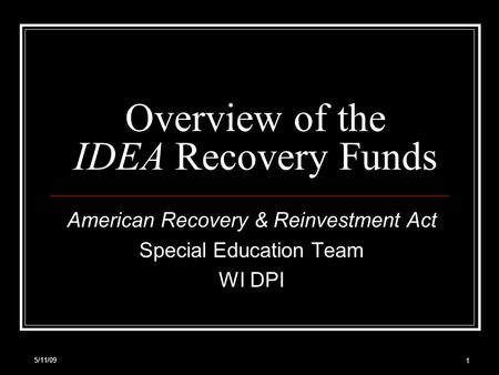 5/11/09 1 Overview of the IDEA Recovery Funds American Recovery & Reinvestment Act Special Education Team WI DPI.