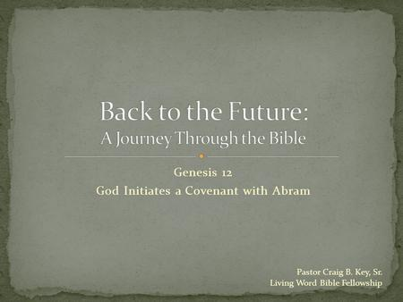 Genesis 12 God Initiates a Covenant with Abram Pastor Craig B. Key, Sr. Living Word Bible Fellowship.