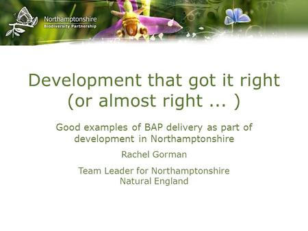 Development that got it right (or almost right... ) Good examples of BAP delivery as part of development in Northamptonshire Rachel Gorman Team Leader.