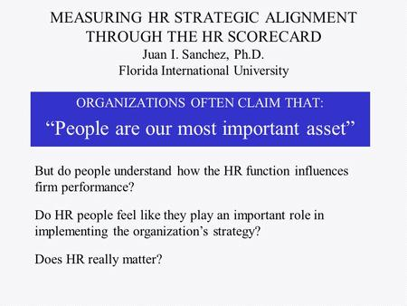 MEASURING HR STRATEGIC ALIGNMENT THROUGH THE HR SCORECARD Juan I. Sanchez, Ph.D. Florida International University ORGANIZATIONS OFTEN CLAIM THAT: People.