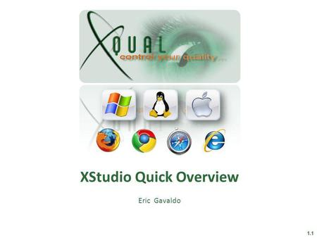 XStudio Quick Overview Eric Gavaldo 1.1. What XStudio is a Test Management System that: – Gathers all your tests (generation of test plans) – Builds your.