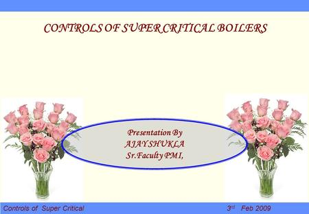 Controls of Super Critical 3 rd Feb 2009 CONTROLS OF SUPER CRITICAL BOILERS Presentation By AJAY SHUKLA Sr.Faculty PMI,