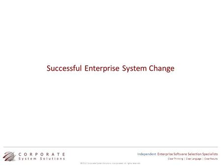 Independent Enterprise Software Selection Specialists ©2012 Corporate System Solutions Incorporated. All rights reserved. Clear Thinking | Clear Language.