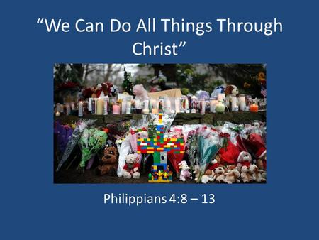 We Can Do All Things Through Christ Philippians 4:8 – 13.