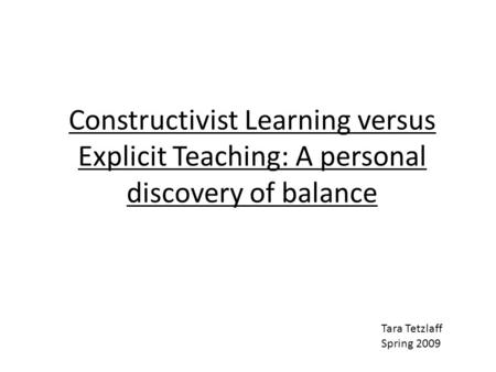 Constructivist Learning versus Explicit Teaching: A personal discovery of balance Tara Tetzlaff Spring 2009.