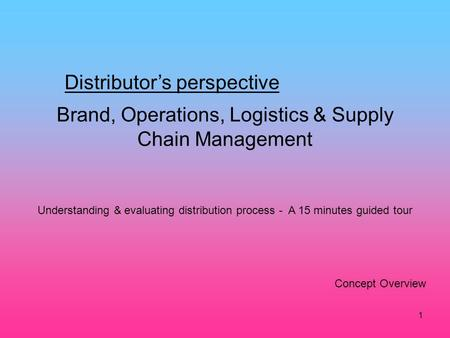 1 Brand, Operations, Logistics & Supply Chain Management Distributors perspective Concept Overview Understanding & evaluating distribution process - A.