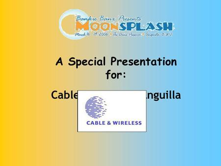 A Special Presentation for: Cable & Wireless Anguilla.
