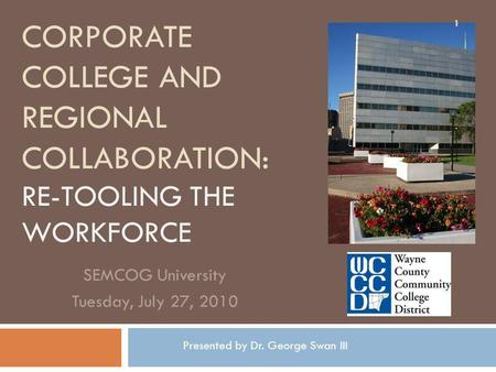 CORPORATE COLLEGE AND REGIONAL COLLABORATION: RE-TOOLING THE WORKFORCE SEMCOG University Tuesday, July 27, 2010 1 Presented by Dr. George Swan III.
