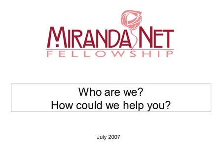 Who are we? How could we help you? July 2007. What is our aim? The MirandaNet community of professional educators aims to transform policy and practice.