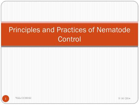 Principles and Practices of Nematode Control 5/30/2014 Walia CCSHAU 1.