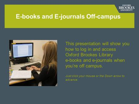 E-books and E-journals Off-campus This presentation will show you how to log in and access Oxford Brookes Library e-books and e-journals when youre off.