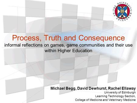 Process, Truth and Consequence informal reflections on games, game communities and their use within Higher Education Michael Begg, David Dewhurst, Rachel.