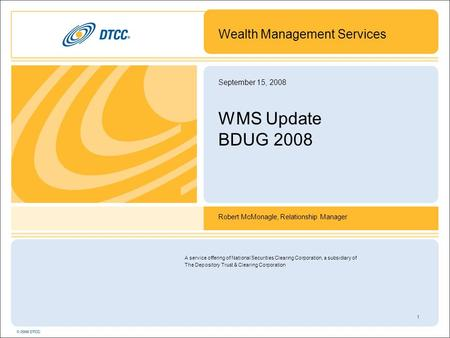 1 September 15, 2008 WMS Update BDUG 2008 Wealth Management Services Robert McMonagle, Relationship Manager A service offering of National Securities Clearing.