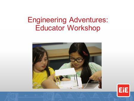 Engineering Adventures: Educator Workshop. By the end of this workshop, you will… Know what it feels like to engineer Understand what it means to lead.