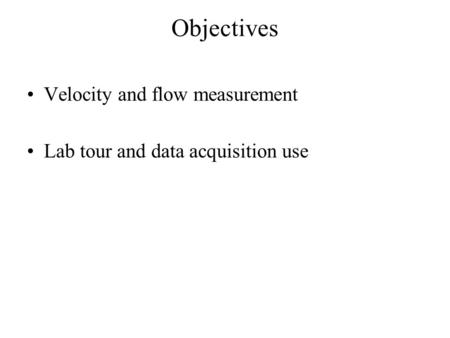 Objectives Velocity and flow measurement Lab tour and data acquisition use.