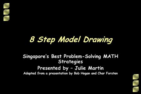 8 Step Model Drawing Singapores Best Problem-Solving MATH Strategies Presented by – Julie Martin Adapted from a presentation by Bob Hogan and Char Forsten.