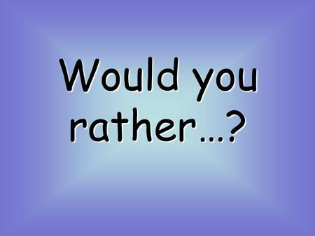 Would you rather…? Have lots of cds? Have lots of books? Or have lots of videos? 1.