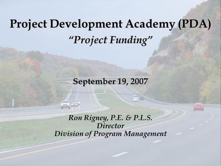 Project Development Academy (PDA) Project Funding September 19, 2007 Ron Rigney, P.E. & P.L.S. Director Division of Program Management.
