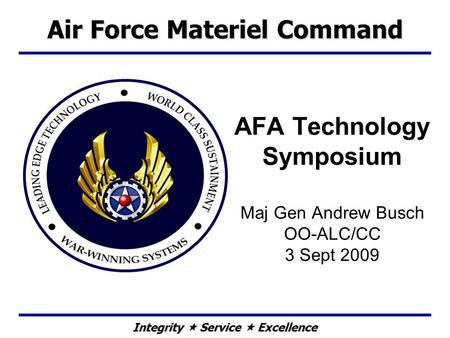 Integrity Service Excellence AFA Technology Symposium Maj Gen Andrew Busch OO-ALC/CC 3 Sept 2009 Air Force Materiel Command.