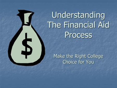 Understanding The Financial Aid Process Make the Right College Choice for You.