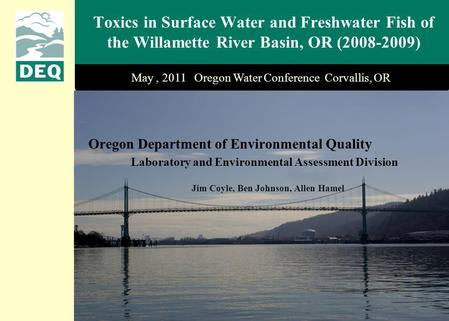 Toxics in Surface Water and Freshwater Fish of the Willamette River Basin, OR (2008-2009) May, 2011 Oregon Water Conference Corvallis, OR Jim Coyle, Ben.