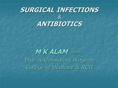 SURGICAL INFECTIONS & ANTIBIOTICS M K ALAM MS, FRCS Prof. & Consultant Surgeon College of Medicine & RCH.