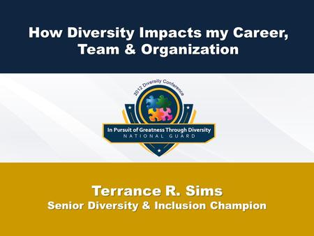 How Diversity Impacts my Career, Team & Organization Terrance R. Sims Senior Diversity & Inclusion Champion.