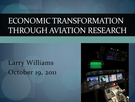 Larry Williams October 19, 2011 ECONOMIC TRANSFORMATION THROUGH AVIATION RESEARCH.