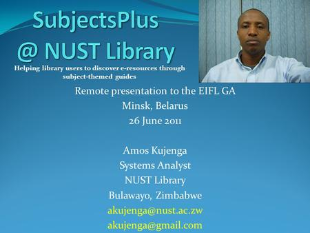 Remote presentation to the EIFL GA Minsk, Belarus 26 June 2011 Amos Kujenga Systems Analyst NUST Library Bulawayo, Zimbabwe