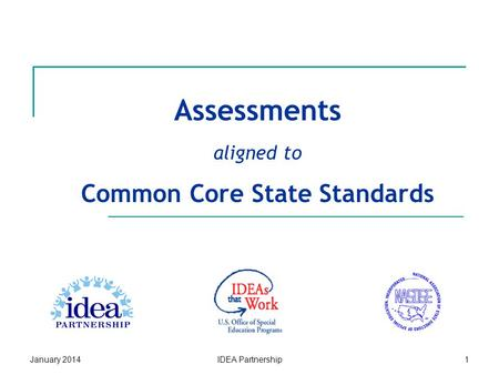 Assessments aligned to Common Core State Standards January 2014IDEA Partnership1.