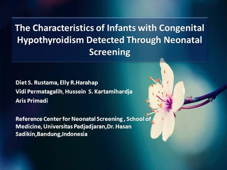 The Characteristics of Infants with Congenital Hypothyroidism Detected Through Neonatal Screening Diet S. Rustama, Elly R.Harahap Vidi Permatagalih, Hussein.