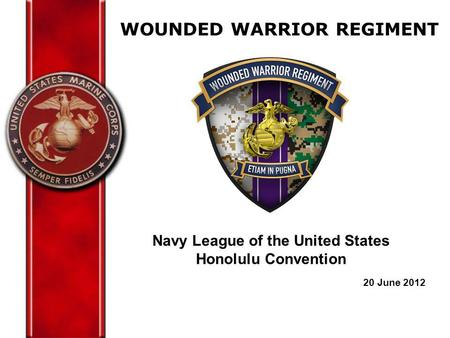 WOUNDED WARRIOR REGIMENT Navy League of the United States Honolulu Convention 20 June 2012.