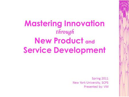 Mastering Innovation through New Product and Service Development Spring 2011 New York University, SCPS Presented by: VM.