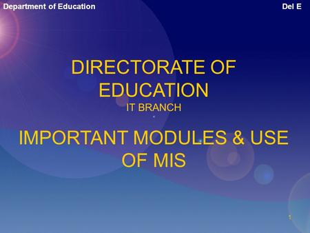 Department of EducationDel E 1 DIRECTORATE OF EDUCATION IT BRANCH IMPORTANT MODULES & USE OF MIS.