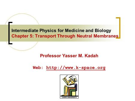 Intermediate Physics for Medicine and Biology Chapter 5: Transport Through Neutral Membranes Professor Yasser M. Kadah Web: