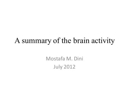 A summary of the brain activity Mostafa M. Dini July 2012.