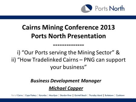 Cairns Mining Conference 2013 Ports North Presentation -------------- i) Our Ports serving the Mining Sector & ii) How Tradelinked Cairns – PNG can support.